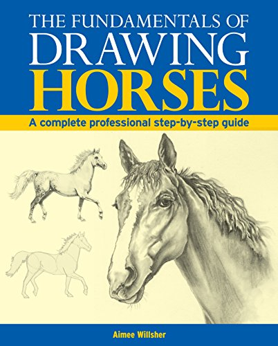 The Fundamentals of Drawing Horses: A Complete Professional Step-by-step Guide by Aimee Willsher