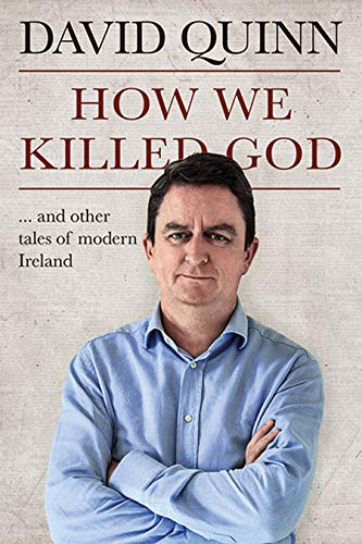 How We Killed God: and other tales of modern Ireland By David Quinn