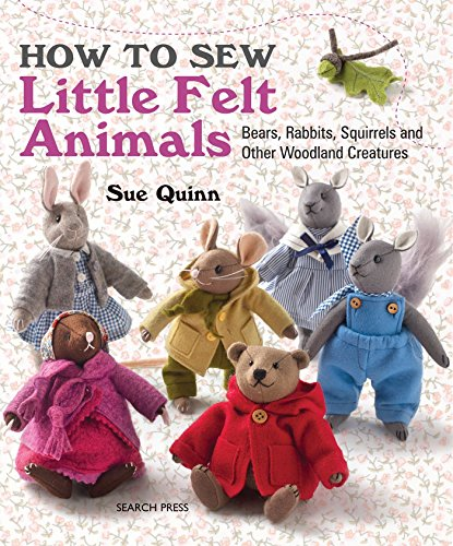 How to Sew Little Felt Animals: Bears, Rabbits, Squirrels and Other Woodland Creatures By Sue Quinn