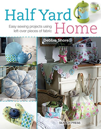 Half Yard Home: Easy Sewing Projects Using Left-Over Pieces of Fabric by Debbie Shore