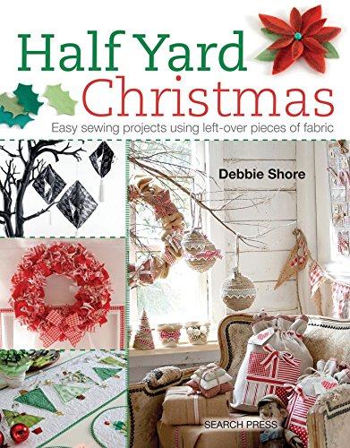 Half Yard Christmas: Easy Sewing Projects Using Left-Over Pieces of Fabric By Debbie Shore