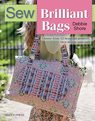 Sew Brilliant Bags: Choose from 12 Beautiful Projects, Then Design Your Own By Debbie Shore