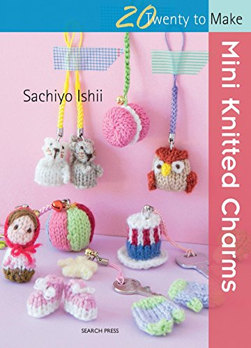 20 to Knit: Mini Knitted Charms By Sachiyo Ishii