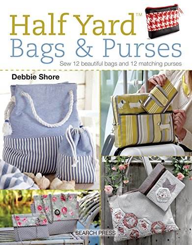 Half Yard (TM) Bags & Purses: Sew 12 Beautiful Bags and 12 Matching Purses By Debbie Shore
