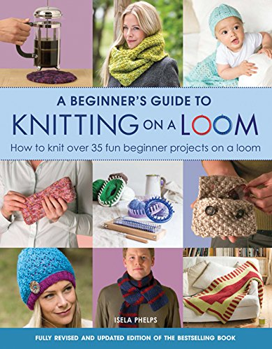 A Beginner's Guide to Knitting on a Loom (New Edition) By Isela Phelps