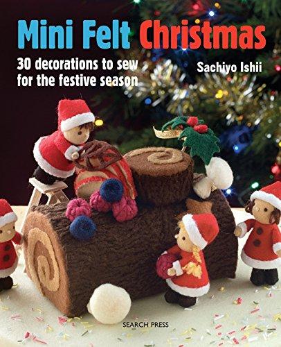 Mini Felt Christmas: 30 Decorations to Sew for the Festive Season By Sachiyo Ishii