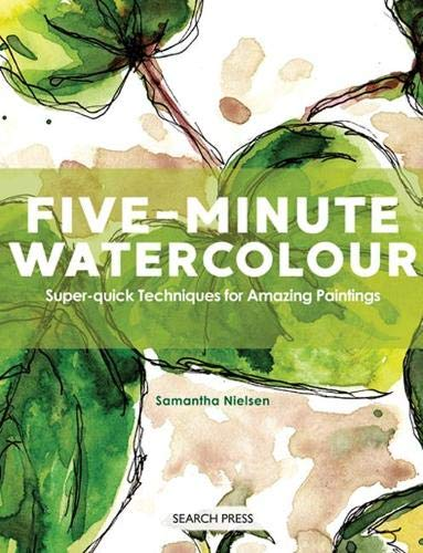 Five-Minute Watercolour: Super-Quick Techniques for Amazing Paintings By Samantha Nielsen