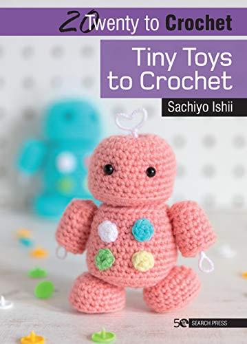 20 to Crochet: Tiny Toys to Crochet By Sachiyo Ishii