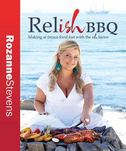 Relish Bbq: Making al fresco food fun with the ish factor by Rozanne Stevens