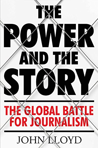 The Power and the Story: The Global Battle for News and Information By John Lloyd (Contributing Editor)