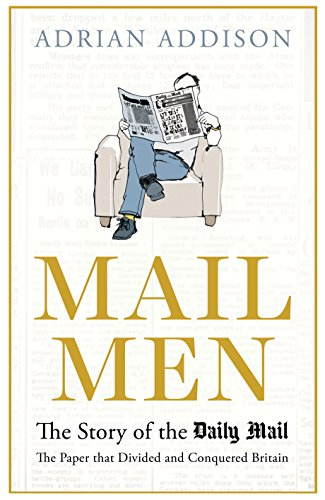 Mail Men: The Unauthorized Story of the Daily Mail - The Paper that Divided and Conquered Britain By Adrian Addison (Author)