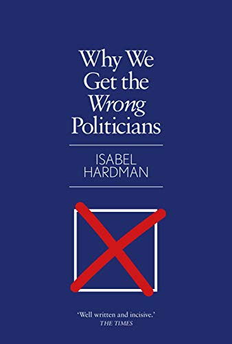 Why We Get the Wrong Politicians By Isabel Hardman (Author)