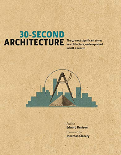 30-Second Architecture: The 50 Most Signicant Principles and Styles in Architecture, each Explained in Half a Minute By Edward Denison