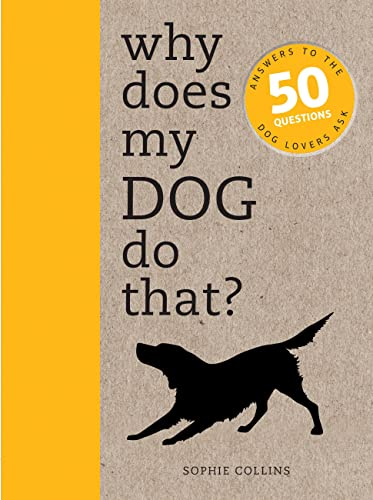 Why Does My Dog Do That?: Answers to the 50 Questions Dog Lovers Ask by Sophie Collins