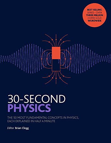 30-Second Physics: The 50 most fundamental concepts in physics, each explained in half a minute By Brian Clegg