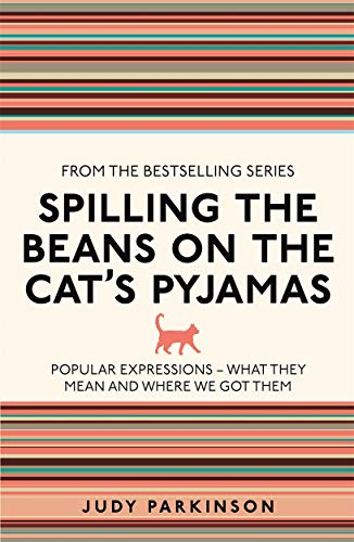 Spilling the Beans on the Cat's Pyjamas: Popular Expressions - What They Mean and Where We Got Them (I Used to Know That ...) By Judy Parkinson