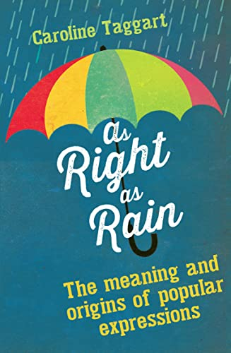 As Right as Rain: The Meaning and Origins of Popular Expressions by Caroline Taggart