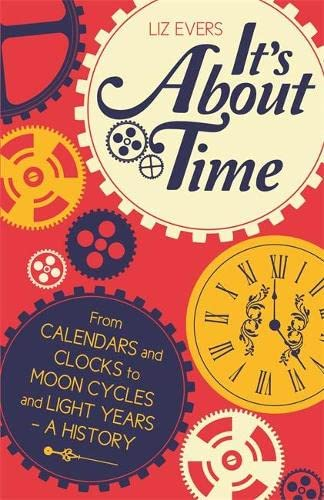 It's About Time: From Calendars and Clocks to Moon Cycles and Light Years - A History by Liz Evers