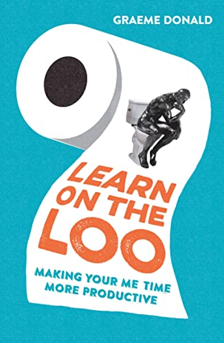 Learn on the Loo: Making Your Me Time More Productive By Graeme Donald