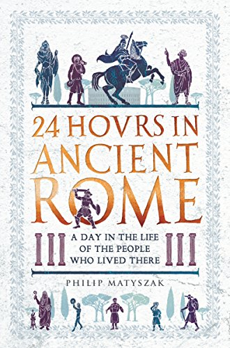 24 Hours in Ancient Rome By Dr Philip Matyszak