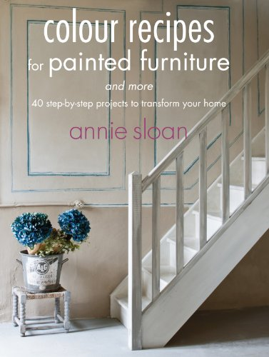 Colour Recipes for Painted Furniture and More: 40 step-by-step projects to transform your home By Annie Sloan