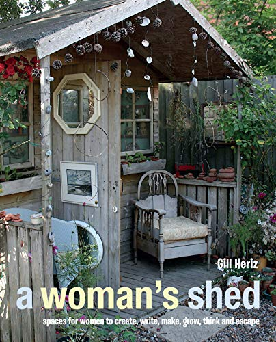 A Woman's Shed: Spaces for Women to Create, Write, Make, Grow, Think, and Escape by Gill Heriz