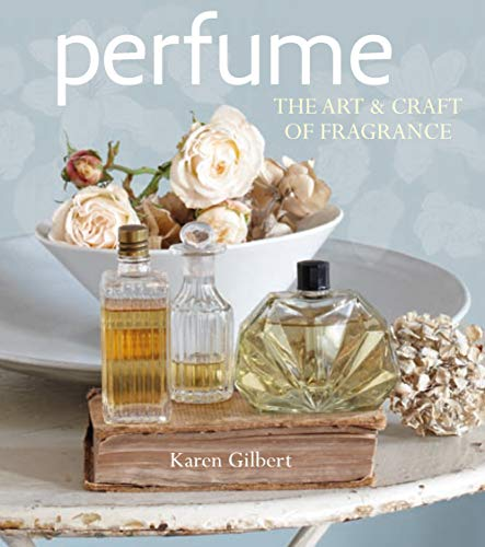 Perfume: The art and craft of fragrance By Karen Gilbert
