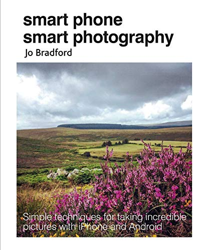 Smart Phone Smart Photography: Simple techniques for taking incredible pictures with iPhone and Android By Jo Bradford (Jane Turnbull Literary Agency)