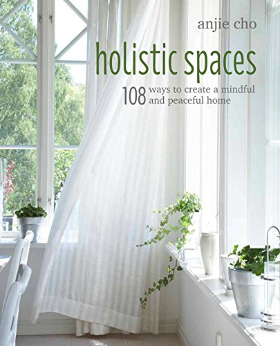 Holistic Spaces: 108 ways to create a mindful and peaceful home By Anjie Cho