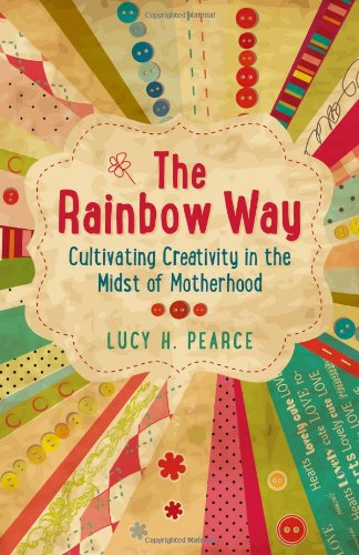 Rainbow Way, The - Cultivating Creativity in the Midst of Motherhood By Lucy H. Pearce