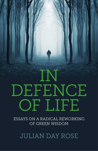 In Defence of Life - Essays on a Radical Reworking of Green Wisdom By Julian Rose