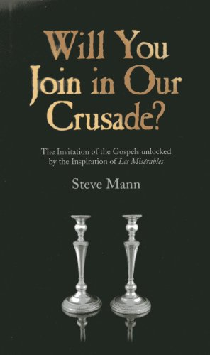 Will You Join in Our Crusade? - The Invitation of the Gospels unlocked by the Inspiration of Les Miserables By Steve Mann