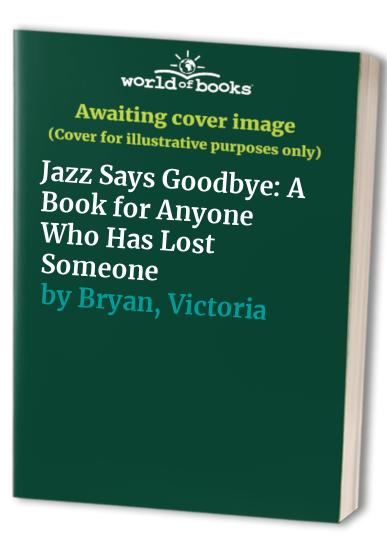 Jazz Says Goodbye: A Book for Anyone Who Has Lost Someone By Victoria Bryan