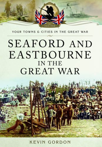 Seaford and Eastbourne in the Great War By Kevin Gordon