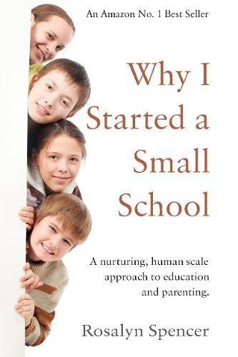 Why I Started a Small School: A Nurturing, Human Scale Approach to Education and Parenting By Rosalyn Spencer