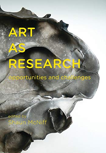 Art as Research: Opportunities and Challenges By Edited by Shaun McNiff