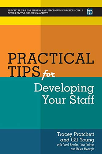 Practical Tips for Developing Your Staff (Practical Tips for Library and Information Professionals) By Gill Young