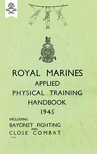 Royal Marines Applied Physical Training Handbook 1945 Includes Bayonet Fighting and Close Combat By None