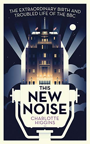 This New Noise: The Extraordinary Birth and Troubled Life of the BBC By Charlotte Higgins