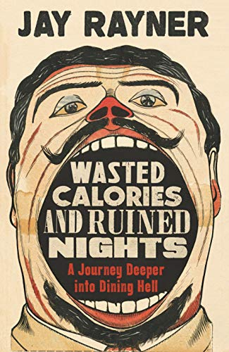 Wasted Calories and Ruined Nights: A Journey Deeper into Dining Hell By Jay Rayner
