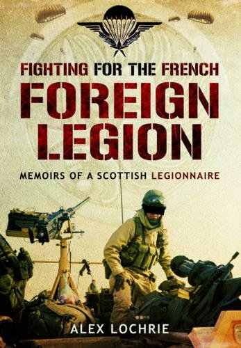 Fighting for the French Foreign Legion: Memoirs of a Scottish Legionnaire By Alex Lochrie