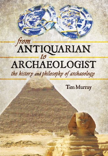 From Antiquarian to Archaeologist: The History and Philosophy of Archaeology By Tim Murray