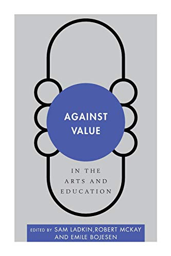 Against Value in the Arts and Education By Sam Ladkin
