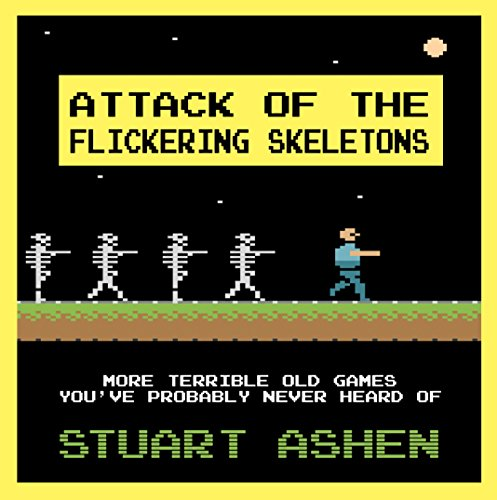 Attack of the Flickering Skeletons: More Terrible Old Games You've Probably Never Heard Of By Stuart Ashen