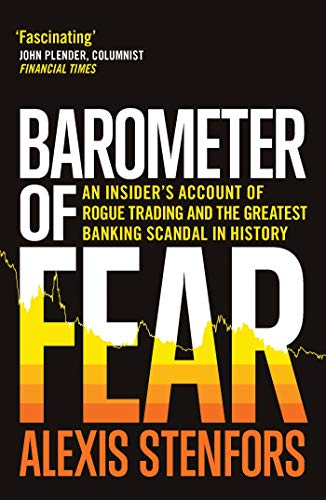 Barometer of Fear: An Insider's Account of Rogue Trading and the Greatest Banking Scandal in History By Alexis Stenfors