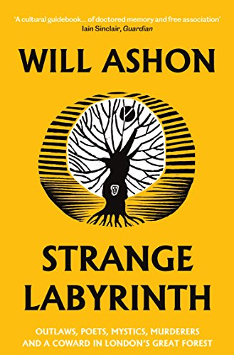 Strange Labyrinth: Outlaws, Poets, Mystics, Murderers and a Coward in London's Great Forest By Will Ashon