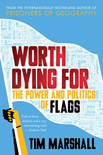 Worth Dying for: The Power and Politics of Flags by Tim Marshall