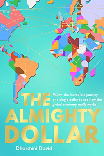 The Almighty Dollar: Follow the Incredible Journey of Single Dollar to See How the Global Economy Really Works By Dharshini David