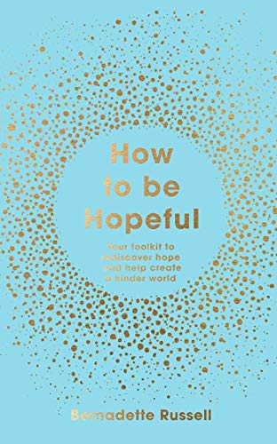 How to Be Hopeful: Your Toolkit to Rediscover Hope and Help Create a Kinder World By Bernadette Russell