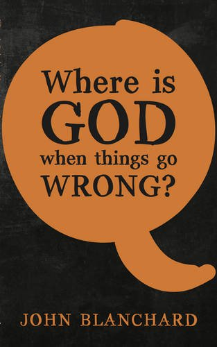 Where is God when things go Wrong ? By John Blanchard